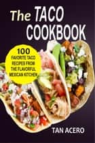 The Taco Cookbook: 100 Favorite Taco Recipes From The Flavorful Mexican Kitchen ebook by Tan Acero