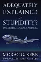 Adequately Explained by Stupidity? - Lockerbie, Luggage and Lies ebook by Morag G. Kerr