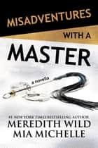 Misadventures with a Master - A Misadventures Novella ebook by Meredith Wild, Mia Michelle