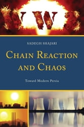 Chain Reaction and Chaos - Toward Modern Persia ebook by Sadegh Shajari