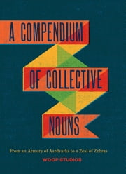 A Compendium of Collective Nouns - From an Armory of Aardvarks to a Zeal of Zebras ebook by Woop Studios,Jay Sacher