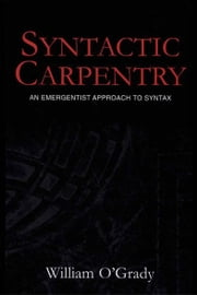 Syntactic Carpentry - An Emergentist Approach to Syntax ebook by William O'Grady