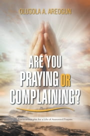 Are You Praying or Complaining? - Practical Insights for a Life of Answered Prayers ebook by Olusola A. Areogun