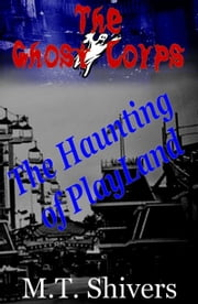 The Haunting of PlayLand: The Ghost Corps ebook by M.T. Shivers