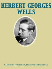 War and the future: Italy, France and Britain at war ebook by Herbert George Wells