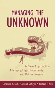 Managing the Unknown - A New Approach to Managing High Uncertainty and Risk in Projects ebook by Christoph H. Loch,Arnoud DeMeyer,Michael Pich