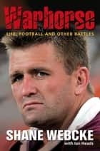 Warhorse: Life, Football and Other Battles ebook by Shane Webcke, Ian Heads