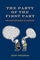 The Party of the First Part - The Curious World of Legalese ebook by Adam Freedman