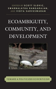 Ecoambiguity, Community, and Development - Toward a Politicized Ecocriticism ebook by Scott Slovic,Vidya Sarveswaran,Karen Thornber,Gang Yue,Cheng Li,Yanjun Liu,Tsutomu Takahashi,Jyotirmaya Tripathy,Pamod Nayar,Laura A. White,Inna Sukhenko,Salma Monani,Dora Ramirez-Dhoore,Aarti Madan,George B. Handley,Swarnalatha Rangarajan
