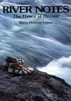 River Notes - The Dance of Herons ebook by Barry Holstun Lopez