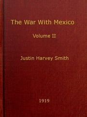 The War With Mexico, Volume II (of 2) (Illustrated) ebook by Justin H. Smith
