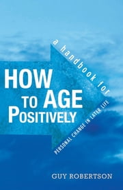 How to Age Positively: A Handbook for Personal Change in Later Life ebook by Guy Robertson