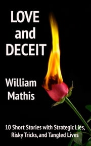 Love and Deceit: 10 Short Stories with Strategic Lies, Risky Tricks, and Tangled Lives ebook by William Mathis