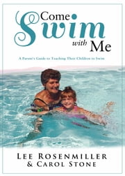 Come Swim With Me - A Parent's Guide to Teaching Their Children to Swim ebook by Lee Rosenmiller,Carol Stone