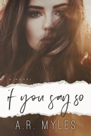 If You Say So ebook by A.R. Myles