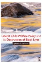 Liberal Child Welfare Policy and its Destruction of Black Lives ebook by James G. Dwyer