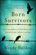 Born Survivors - Three Young Mothers and Their Extraordinary Story of Courage, Defiance, and Hope ebook by Wendy Holden