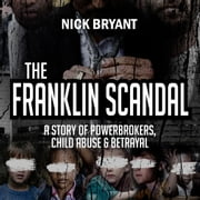 The Franklin Scandal: A Story of Powerbrokers, Child Abuse & Betrayal audiobook by Nick Bryant