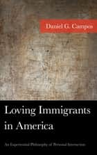 Loving Immigrants in America - An Experiential Philosophy of Personal Interaction ebook by Daniel Campos
