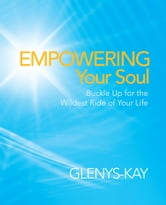 Empowering Your Soul - Buckle Up for the Wildest Ride of Your Life ebook by Glenys-Kay