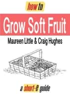 How to Grow Soft Fruit (Short-e Guide) ebook by Maureen Little, Craig Hughes