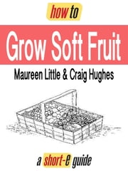 How to Grow Soft Fruit (Short-e Guide) ebook by Maureen Little,Craig Hughes