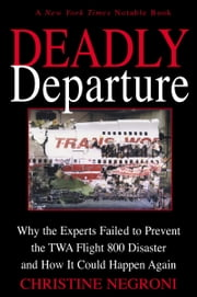 Deadly Departure - Why the Experts Failed to Prevent the TWA Flight 800 Disaster and How It Could Happen Again ebook by Christine Negroni