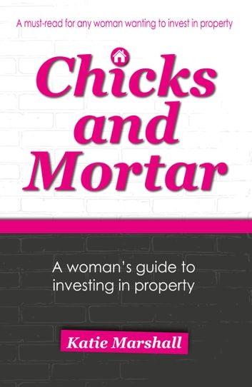 Chicks and Mortar - A Woman's Guide to Investing in Property ebook by Katie Marshall