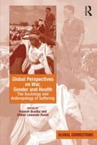 Global Perspectives on War, Gender and Health - The Sociology and Anthropology of Suffering ebook by Hannah Bradby, Gillian Lewando Hundt