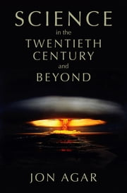 Science in the 20th Century and Beyond ebook by Jon Agar