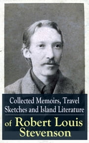 Collected Memoirs, Travel Sketches and Island Literature of Robert Louis Stevenson - Autobiographical Writings and Essays by the prolific Scottish novelist, poet and travel writer, author of Treasure Island, The Strange Case of Dr. Jekyll and Mr. Hyde, Kidnapped & Catriona ebook by Robert Louis Stevenson