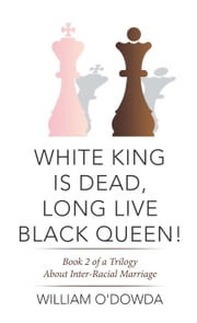 White King Is Dead, Long Live Black Queen! - Book 2 of a Trilogy About Inter-Racial Marriage ebook by William O'Dowda