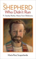 The Shepherd Who Didn't Run - Father Stanley Rother, Martyr from Oklahoma ebook by María Ruiz Scaperlanda