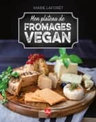 Mon plateau de fromages vegan eBook by Marie Laforêt