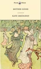Mother Goose or the Old Nursery Rhymes - Illustrated by Kate Greenaway ebook by Kate Greenaway