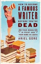 How to Become a Famous Writer Before You're Dead - Your Words in Print and Your Name in Lights ebook by Ariel Gore