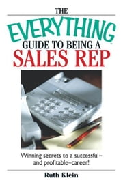 The Everything Guide To Being A Sales Rep - Winning Secrets to a Successful - and Profitable - Career! ebook by Ruth Klein