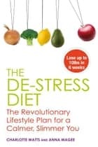 The De-stress Diet: Relax into your Body's Ideal Weight and Stay There Forever ebook by Anne Magee and Charlotte Watts