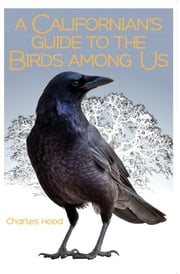 A Californian's Guide to the Birds among Us ebook by Charles Hood