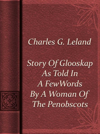 Story Of Glooskap As Told In A Few Words By A Woman Of The Penobscots ebook by Charles G. Leland
