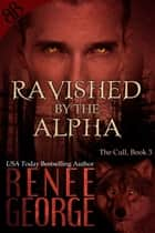 Ravished By the Alpha - Alpha Male Paranormal Lycanosapien Shifters Erotic Romantic Suspense ebook by Renee George