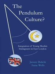 The Pendulum Culture?: Integration of Young Muslim Immigrants in East London ebook by Balicki, Janusz