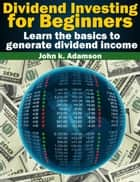 Dividend Investing for Beginners Learn the Basics to Generate Dividend Income from stock market - Stock Market for Beginners, #1 ebook by John K. Adamson