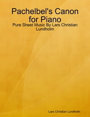 Pachelbel's Canon for Piano - Pure Sheet Music By Lars Christian Lundholm ebook by Lars Christian Lundholm