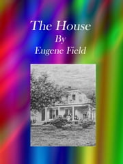 The House ebook by Eugene Field
