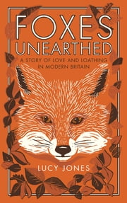 Foxes Unearthed - A Story of Love and Loathing in Modern Britain ebook by Lucy Jones