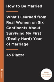 How to Be Married - What I Learned from Real Women on Five Continents About Surviving My First (Really Hard) Year of Marriage ebook by Jo Piazza