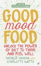 Good Mood Food - Unlock the power of diet to think and feel well eBook by Natalie Savona, Charlotte Watts