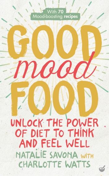 Good Mood Food - Unlock the power of diet to think and feel well ebook by Natalie Savona,Charlotte Watts