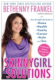 Skinnygirl Solutions - Your Straight-Up Guide to Home, Health, Family, Career, Style, and Sex ebook by Bethenny Frankel